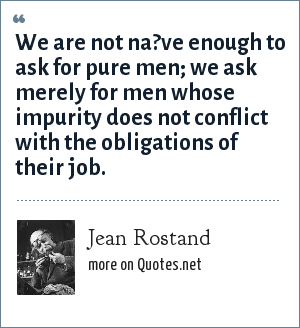 Jean Rostand: We are not na?ve enough to ask for pure men; we ask merely for men whose impurity does not conflict with the obligations of their job.