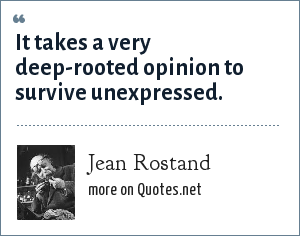 Jean Rostand: It takes a very deep-rooted opinion to survive unexpressed.