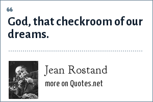 Jean Rostand: God, that checkroom of our dreams.