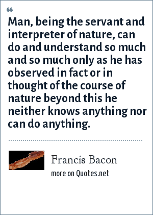 Francis Bacon: Man, being the servant and interpreter of nature, can do and understand so much and so much only as he has observed in fact or in thought of the course of nature beyond this he neither knows anything nor can do anything.