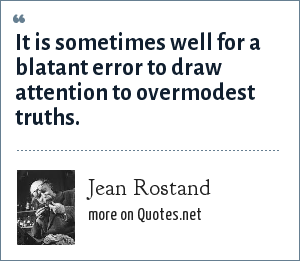 Jean Rostand: It is sometimes well for a blatant error to draw attention to overmodest truths.