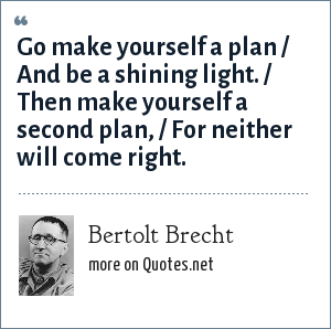 Bertolt Brecht: Go make yourself a plan / And be a shining light. / Then make yourself a second plan, / For neither will come right.
