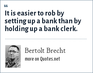 Bertolt Brecht: It is easier to rob by setting up a bank than by holding up a bank clerk.