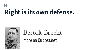 Bertolt Brecht: Right is its own defense.