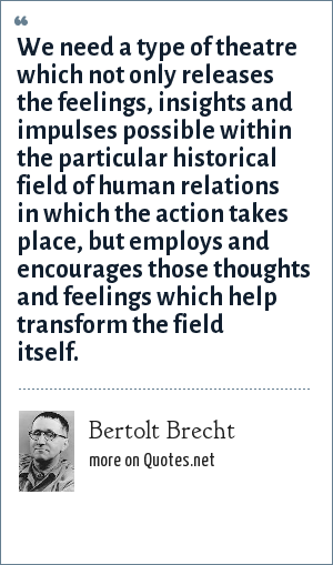 Bertolt Brecht We Need A Type Of Theatre Which Not Only