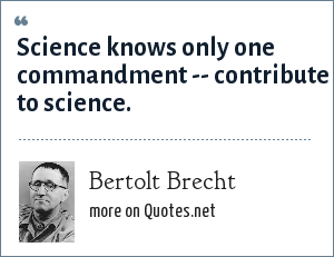 Bertolt Brecht: Science knows only one commandment -- contribute to science.