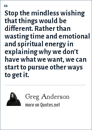 Greg Anderson: Stop the mindless wishing that things would be different. Rather than wasting time and emotional and spiritual energy in explaining why we don't have what we want, we can start to pursue other ways to get it.