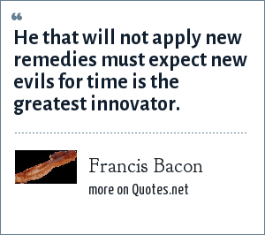 Francis Bacon: He that will not apply new remedies must expect new evils for time is the greatest innovator.