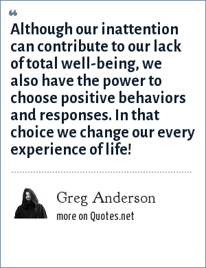Greg Anderson: Although our inattention can contribute to our lack of total well-being, we also have the power to choose positive behaviors and responses. In that choice we change our every experience of life!