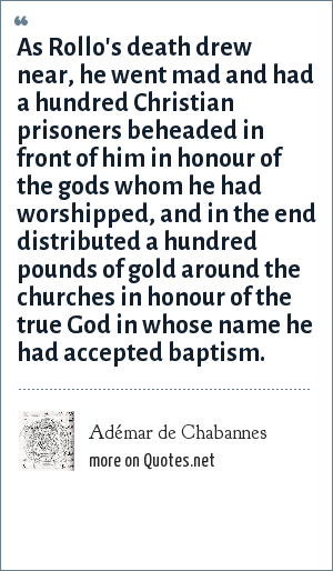 Adémar de Chabannes: As Rollo's death drew near, he went mad and had a hundred Christian prisoners beheaded in front of him in honour of the gods whom he had worshipped, and in the end distributed a hundred pounds of gold around the churches in honour of the true God in whose name he had accepted baptism.