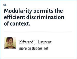 Edward J. Laurent: Modularity permits the efficient discrimination of context.