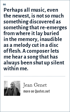 Jean Genet: Perhaps all music, even the newest, is not so much something discovered as something that re-emerges from where it lay buried in the memory, inaudible as a melody cut in a disc of flesh. A composer lets me hear a song that has always been shut up silent within me.