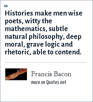 Francis Bacon: Histories make men wise poets, witty the mathematics, subtle natural philosophy, deep moral, grave logic and rhetoric, able to contend.