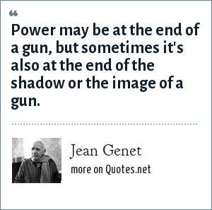 Jean Genet: Power may be at the end of a gun, but sometimes it's also at the end of the shadow or the image of a gun.