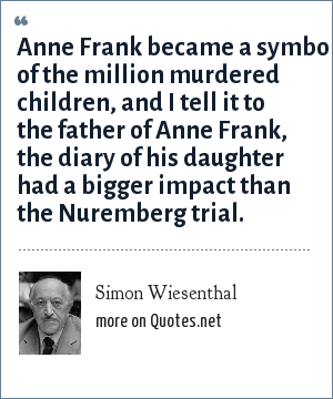 Simon Wiesenthal: Anne Frank became a symbol of the million murdered children, and I tell it to the father of Anne Frank, the diary of his daughter had a bigger impact than the Nuremberg trial.