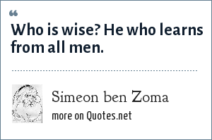 Simeon ben Zoma: Who is wise? He who learns from all men.