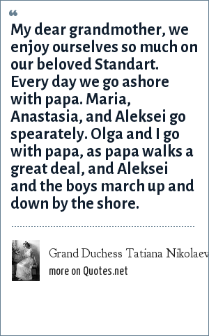 Grand Duchess Tatiana Nikolaevna of Russia: My dear grandmother, we enjoy ourselves so much on our beloved Standart. Every day we go ashore with papa. Maria, Anastasia, and Aleksei go spearately. Olga and I go with papa, as papa walks a great deal, and Aleksei and the boys march up and down by the shore.