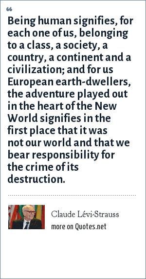 Claude Lévi-Strauss: Being human signifies, for each one of us, belonging to a class, a society, a country, a continent and a civilization; and for us European earth-dwellers, the adventure played out in the heart of the New World signifies in the first place that it was not our world and that we bear responsibility for the crime of its destruction.