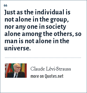 Claude Lévi-Strauss: Just as the individual is not alone in the group, nor any one in society alone among the others, so man is not alone in the universe.