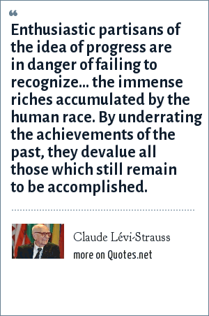 Claude Lévi-Strauss: Enthusiastic partisans of the idea of progress are in danger of failing to recognize... the immense riches accumulated by the human race. By underrating the achievements of the past, they devalue all those which still remain to be accomplished.