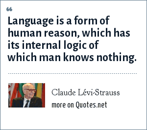 Claude Lévi-Strauss: Language is a form of human reason, which has its internal logic of which man knows nothing.