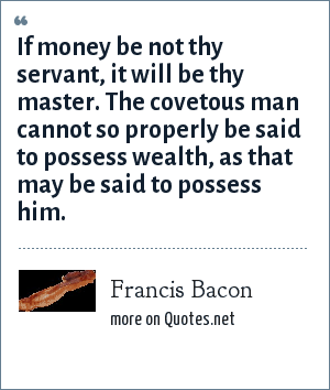 Francis Bacon: If money be not thy servant, it will be thy master. The covetous man cannot so properly be said to possess wealth, as that may be said to possess him.