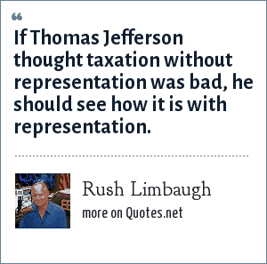 Rush Limbaugh: If Thomas Jefferson thought taxation without representation was bad, he should see how it is with representation.