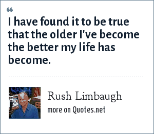 Rush Limbaugh: I have found it to be true that the older I've become the better my life has become.