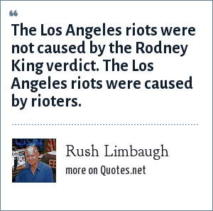 Rush Limbaugh: The Los Angeles riots were not caused by the Rodney King verdict. The Los Angeles riots were caused by rioters.