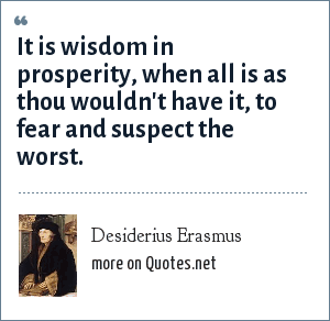 Desiderius Erasmus: It is wisdom in prosperity, when all is as thou wouldn't have it, to fear and suspect the worst.
