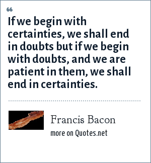 Francis Bacon: If we begin with certainties, we shall end in doubts but if we begin with doubts, and we are patient in them, we shall end in certainties.