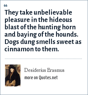 Desiderius Erasmus: They take unbelievable pleasure in the hideous blast of the hunting horn and baying of the hounds. Dogs dung smells sweet as cinnamon to them.