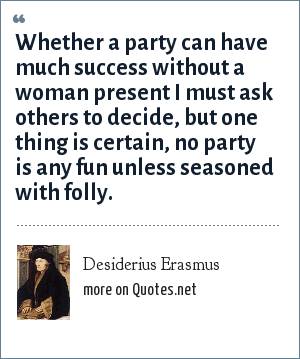 Desiderius Erasmus: Whether a party can have much success without a woman present I must ask others to decide, but one thing is certain, no party is any fun unless seasoned with folly.