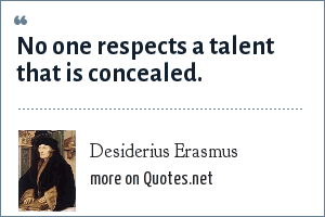 Desiderius Erasmus: No one respects a talent that is concealed.