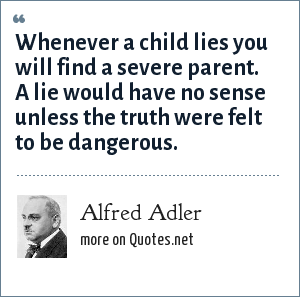 Alfred Adler: Whenever a child lies you will find a severe parent. A lie would have no sense unless the truth were felt to be dangerous.