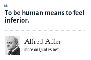 Alfred Adler: To be human means to feel inferior.