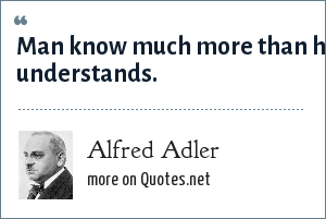 Alfred Adler: Man know much more than he understands.