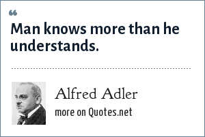 Alfred Adler: Man knows more than he understands.