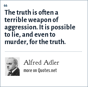 Alfred Adler: The truth is often a terrible weapon of aggression. It is possible to lie, and even to murder, for the truth.