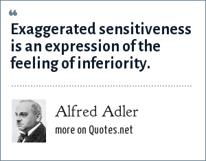 Alfred Adler: Exaggerated sensitiveness is an expression of the feeling of inferiority.