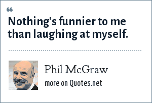 Phil McGraw: Nothing's funnier to me than laughing at myself.