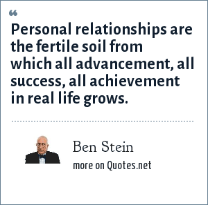 Ben Stein: Personal relationships are the fertile soil from which all advancement, all success, all achievement in real life grows.
