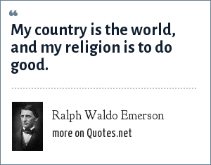 Ralph Waldo Emerson: My country is the world, and my religion is to do good.