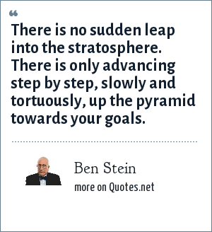 Ben Stein: There is no sudden leap into the stratosphere. There is only advancing step by step, slowly and tortuously, up the pyramid towards your goals.