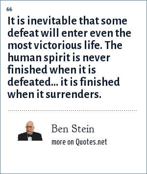 Ben Stein: It is inevitable that some defeat will enter even the most victorious life. The human spirit is never finished when it is defeated... it is finished when it surrenders.