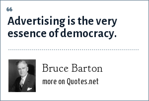 Bruce Barton: Advertising is the very essence of democracy.