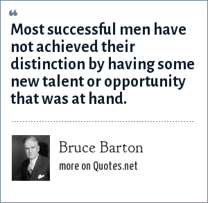 Bruce Barton: Most successful men have not achieved their distinction by having some new talent or opportunity that was at hand.