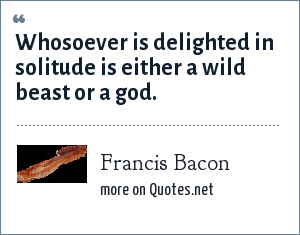 Francis Bacon: Whosoever is delighted in solitude is either a wild beast or a god.