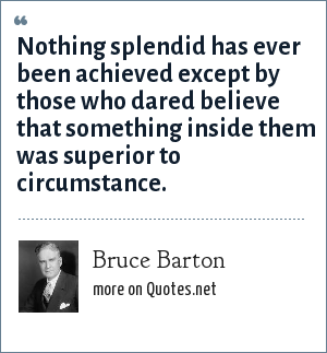 Bruce Barton: Nothing splendid has ever been achieved except by those who dared believe that something inside them was superior to circumstance.