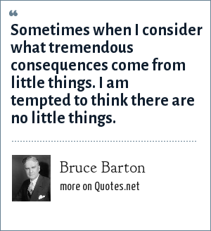 Bruce Barton: Sometimes when I consider what tremendous consequences come from little things. I am tempted to think there are no little things.